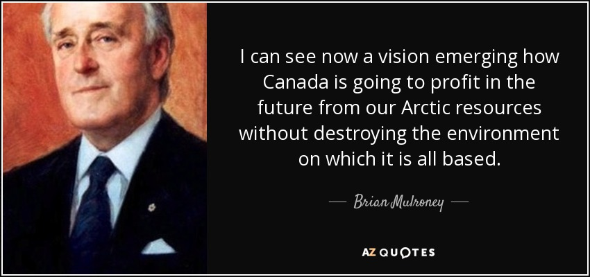 I can see now a vision emerging how Canada is going to profit in the future from our Arctic resources without destroying the environment on which it is all based. - Brian Mulroney