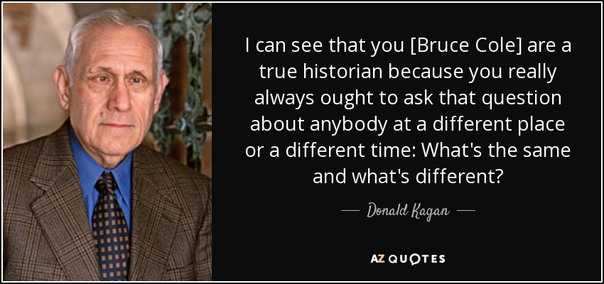 I can see that you [Bruce Cole] are a true historian because you really always ought to ask that question about anybody at a different place or a different time: What's the same and what's different? - Donald Kagan