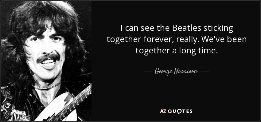 I can see the Beatles sticking together forever, really. We've been together a long time. - George Harrison