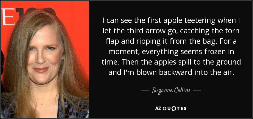 I can see the first apple teetering when I let the third arrow go, catching the torn flap and ripping it from the bag. For a moment, everything seems frozen in time. Then the apples spill to the ground and I'm blown backward into the air. - Suzanne Collins