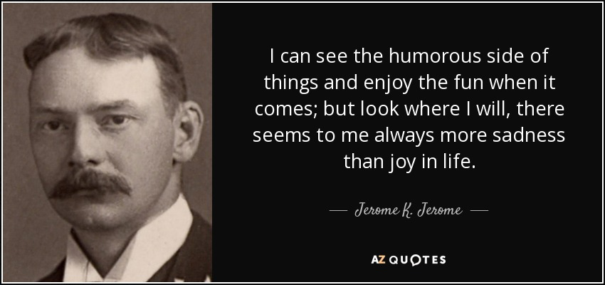 I can see the humorous side of things and enjoy the fun when it comes; but look where I will, there seems to me always more sadness than joy in life. - Jerome K. Jerome