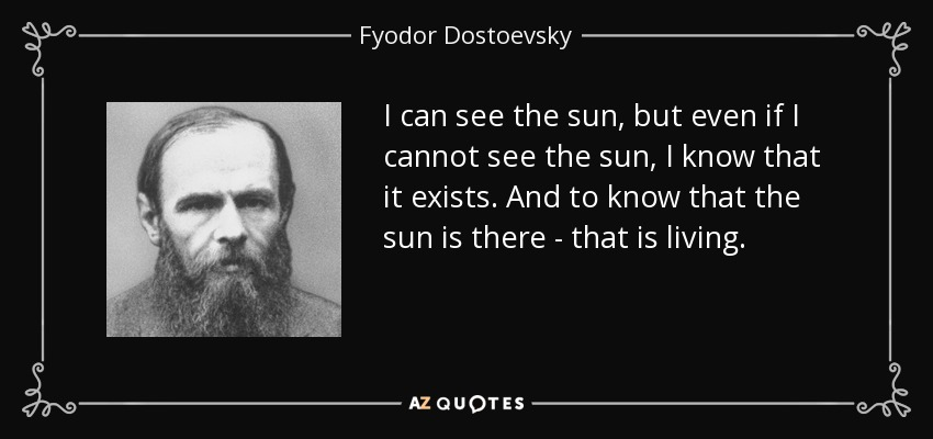 I can see the sun, but even if I cannot see the sun, I know that it exists. And to know that the sun is there - that is living. - Fyodor Dostoevsky