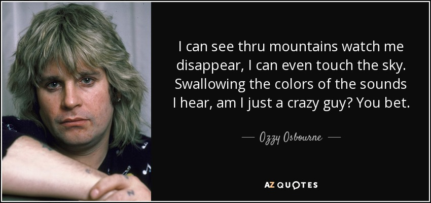 I can see thru mountains watch me disappear, I can even touch the sky. Swallowing the colors of the sounds I hear, am I just a crazy guy? You bet. - Ozzy Osbourne