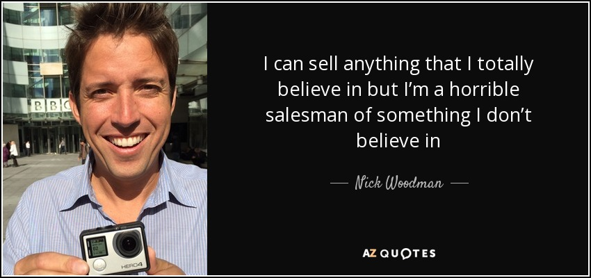 I can sell anything that I totally believe in but I'm a horrible salesman of something I don't believe in - Nick Woodman