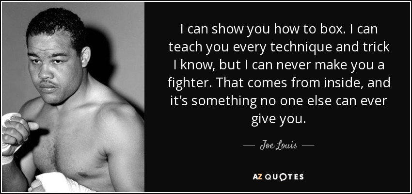 I can show you how to box. I can teach you every technique and trick I know, but I can never make you a fighter. That comes from inside, and it's something no one else can ever give you. - Joe Louis
