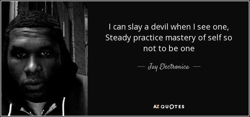 I can slay a devil when I see one, Steady practice mastery of self so not to be one - Jay Electronica