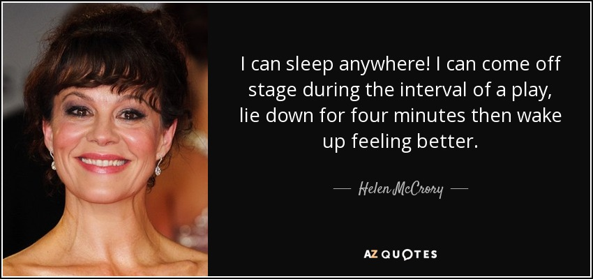 I can sleep anywhere! I can come off stage during the interval of a play, lie down for four minutes then wake up feeling better. - Helen McCrory