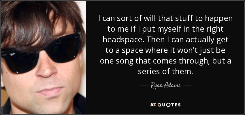 I can sort of will that stuff to happen to me if I put myself in the right headspace. Then I can actually get to a space where it won't just be one song that comes through, but a series of them. - Ryan Adams