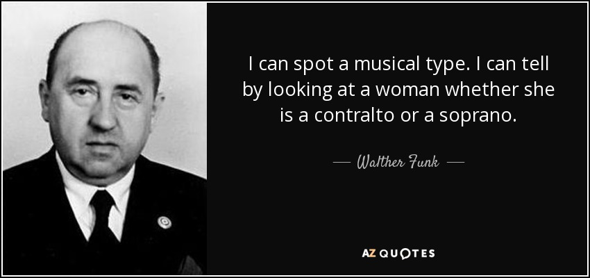 I can spot a musical type. I can tell by looking at a woman whether she is a contralto or a soprano. - Walther Funk