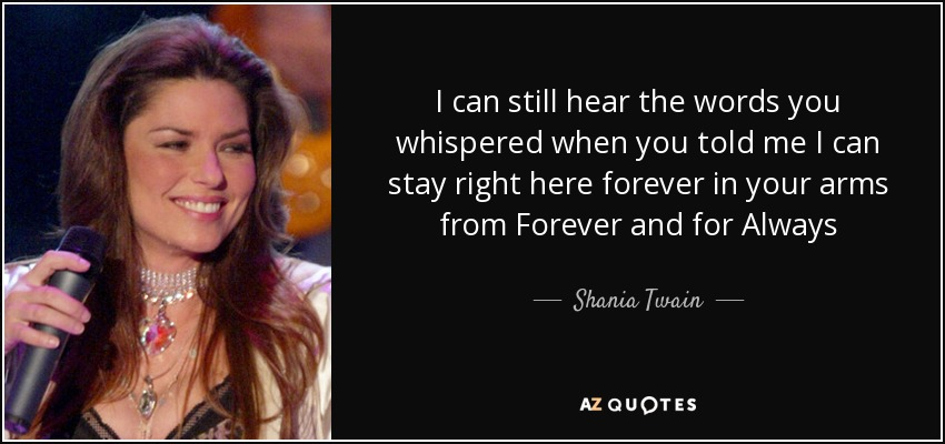 I can still hear the words you whispered when you told me I can stay right here forever in your arms from Forever and for Always - Shania Twain