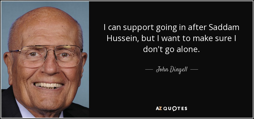 I can support going in after Saddam Hussein, but I want to make sure I don't go alone. - John Dingell