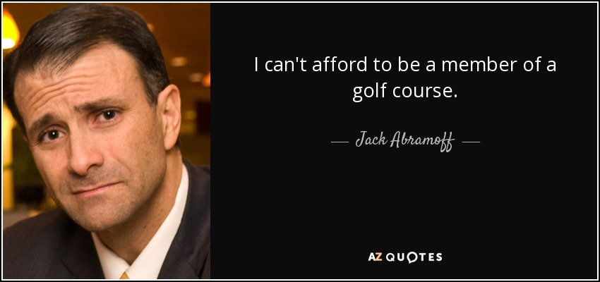 I can't afford to be a member of a golf course. - Jack Abramoff