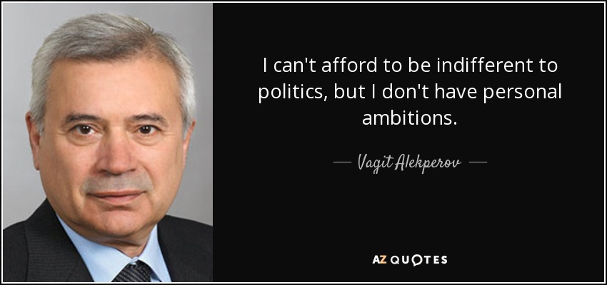 I can't afford to be indifferent to politics, but I don't have personal ambitions. - Vagit Alekperov
