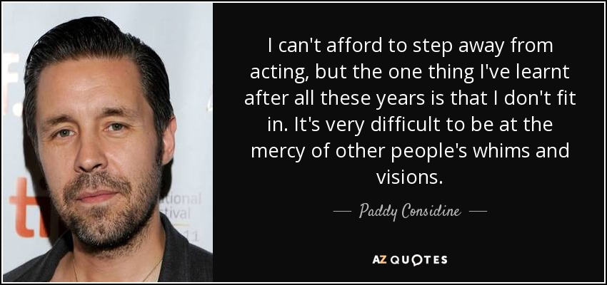 I can't afford to step away from acting, but the one thing I've learnt after all these years is that I don't fit in. It's very difficult to be at the mercy of other people's whims and visions. - Paddy Considine