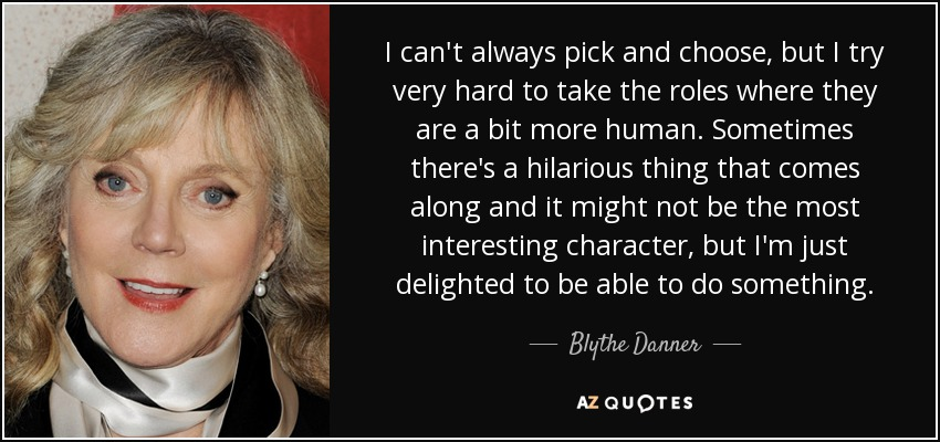 I can't always pick and choose, but I try very hard to take the roles where they are a bit more human. Sometimes there's a hilarious thing that comes along and it might not be the most interesting character, but I'm just delighted to be able to do something. - Blythe Danner