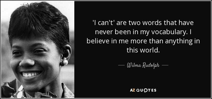 'I can't' are two words that have never been in my vocabulary. I believe in me more than anything in this world. - Wilma Rudolph