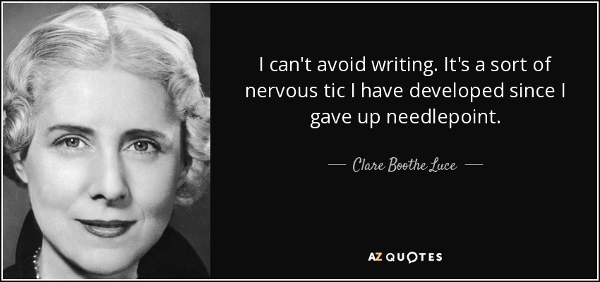 I can't avoid writing. It's a sort of nervous tic I have developed since I gave up needlepoint. - Clare Boothe Luce
