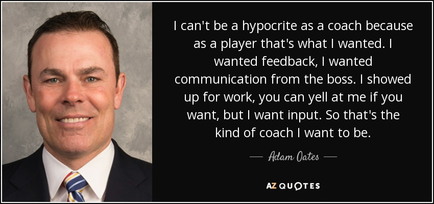 I can't be a hypocrite as a coach because as a player that's what I wanted. I wanted feedback, I wanted communication from the boss. I showed up for work, you can yell at me if you want, but I want input. So that's the kind of coach I want to be. - Adam Oates
