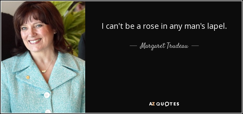 I can't be a rose in any man's lapel. - Margaret Trudeau