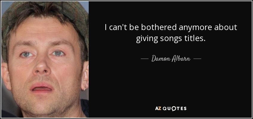 I can't be bothered anymore about giving songs titles. - Damon Albarn