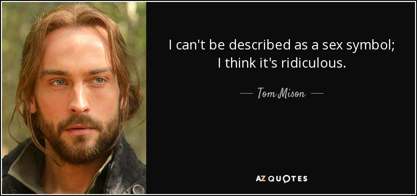 I can't be described as a sex symbol; I think it's ridiculous. - Tom Mison
