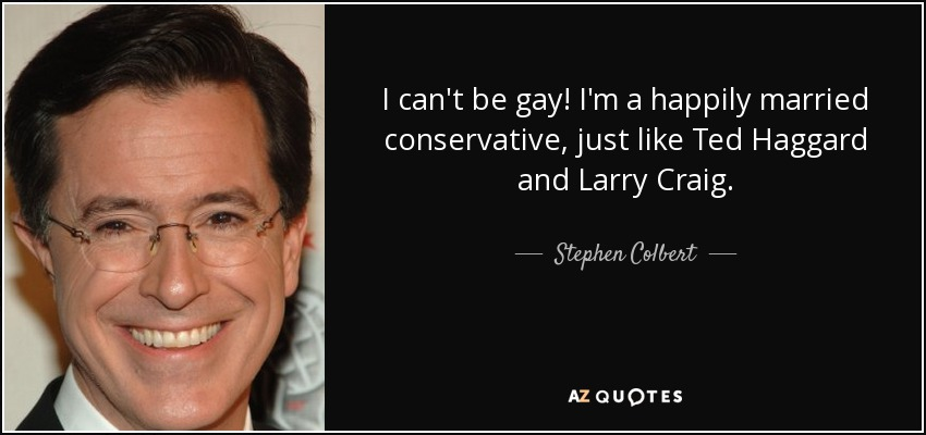 I can't be gay! I'm a happily married conservative, just like Ted Haggard and Larry Craig. - Stephen Colbert