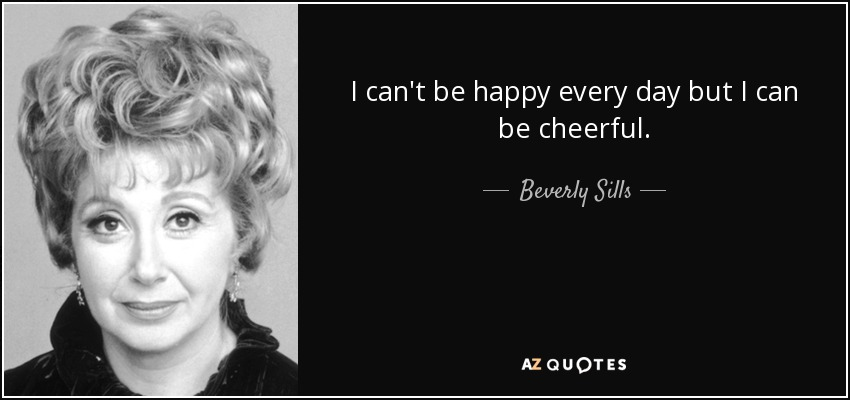 I can't be happy every day but I can be cheerful. - Beverly Sills