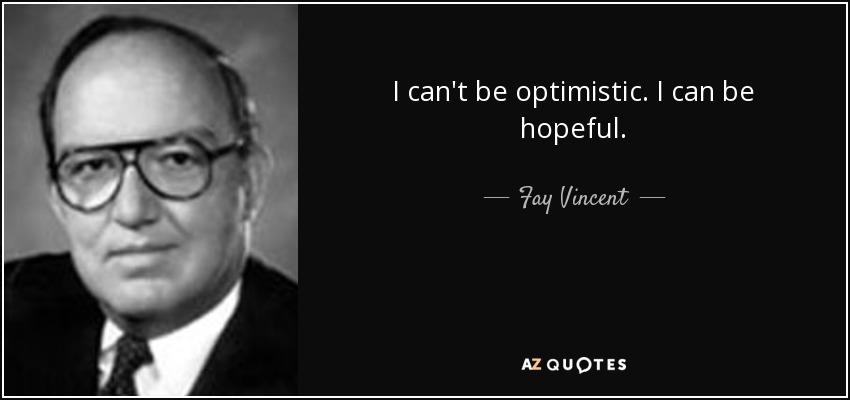 I can't be optimistic. I can be hopeful. - Fay Vincent