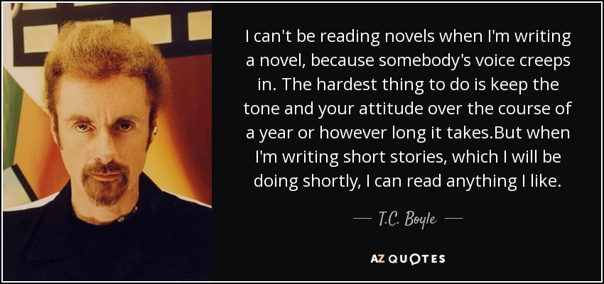 I can't be reading novels when I'm writing a novel, because somebody's voice creeps in. The hardest thing to do is keep the tone and your attitude over the course of a year or however long it takes.But when I'm writing short stories, which I will be doing shortly, I can read anything I like. - T.C. Boyle