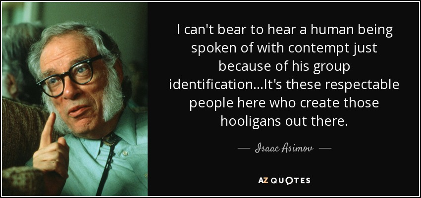 I can't bear to hear a human being spoken of with contempt just because of his group identification...It's these respectable people here who create those hooligans out there. - Isaac Asimov