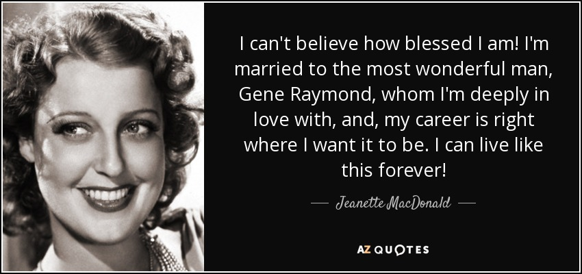 I can't believe how blessed I am! I'm married to the most wonderful man, Gene Raymond, whom I'm deeply in love with, and, my career is right where I want it to be. I can live like this forever! - Jeanette MacDonald