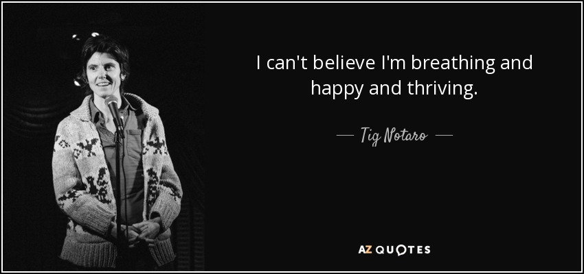 I can't believe I'm breathing and happy and thriving. - Tig Notaro