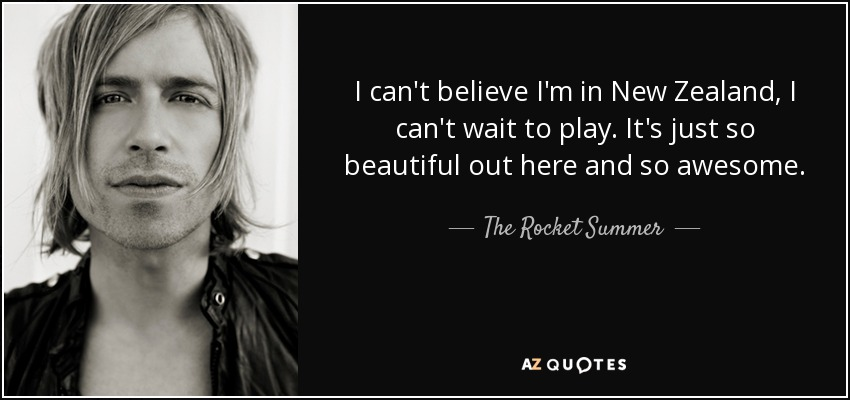 The Rocket Summer Quote I Cant Believe Im In New Zealand I Cant
