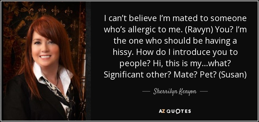 I can't believe I'm mated to someone who's allergic to me. (Ravyn) You? I'm the one who should be having a hissy. How do I introduce you to people? Hi, this is my…what? Significant other? Mate? Pet? (Susan) - Sherrilyn Kenyon