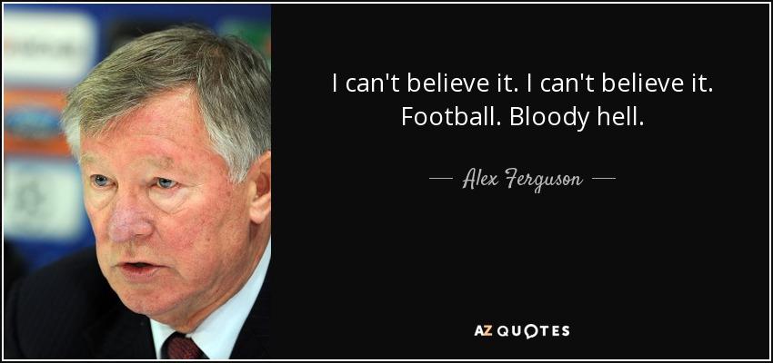 I can't believe it. I can't believe it. Football. Bloody hell. - Alex Ferguson