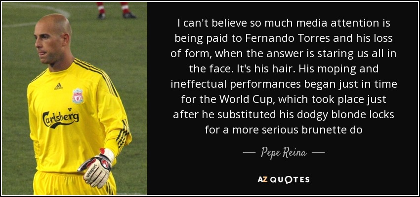 I can't believe so much media attention is being paid to Fernando Torres and his loss of form, when the answer is staring us all in the face. It's his hair. His moping and ineffectual performances began just in time for the World Cup, which took place just after he substituted his dodgy blonde locks for a more serious brunette do - Pepe Reina