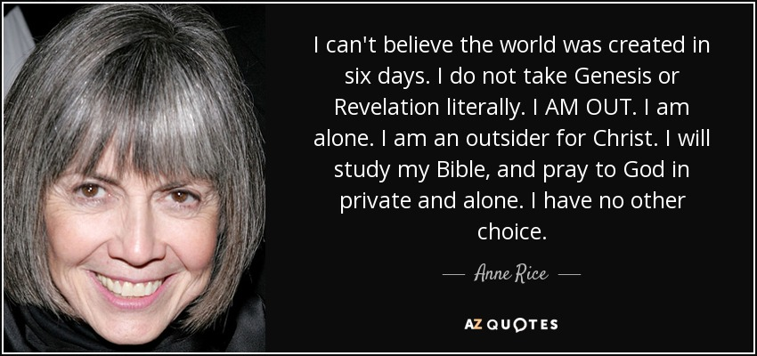 I can't believe the world was created in six days. I do not take Genesis or Revelation literally. I AM OUT. I am alone. I am an outsider for Christ. I will study my Bible, and pray to God in private and alone. I have no other choice. - Anne Rice