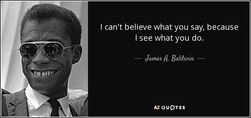 I can't believe what you say, because I see what you do. - James A. Baldwin