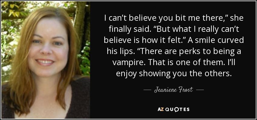 "I can't believe you bit me there,"" she finally said. ""But what I really can't believe is how it felt."" A smile curved his lips. ""There are perks to being a vampire. That is one of them. I'll enjoy showing you the others. - Jeaniene Frost"