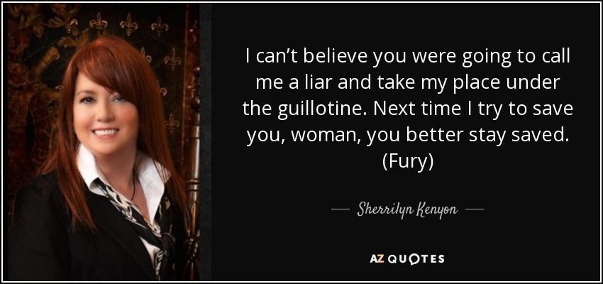 I can't believe you were going to call me a liar and take my place under the guillotine. Next time I try to save you, woman, you better stay saved. (Fury) - Sherrilyn Kenyon
