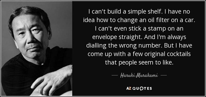 I can't build a simple shelf. I have no idea how to change an oil filter on a car. I can't even stick a stamp on an envelope straight. And I'm always dialling the wrong number. But I have come up with a few original cocktails that people seem to like. - Haruki Murakami