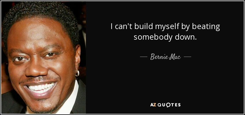 I can't build myself by beating somebody down. - Bernie Mac