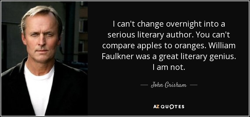 I can't change overnight into a serious literary author. You can't compare apples to oranges. William Faulkner was a great literary genius. I am not. - John Grisham