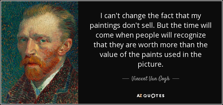 I can't change the fact that my paintings don't sell. But the time will come when people will recognize that they are worth more than the value of the paints used in the picture. - Vincent Van Gogh