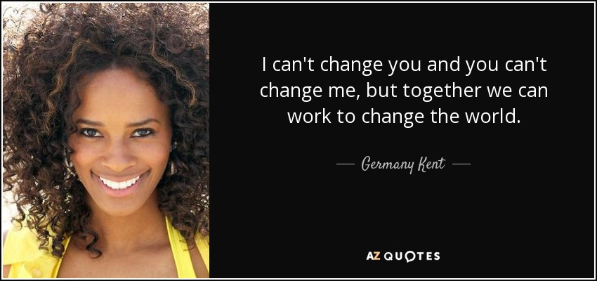 I can't change you and you can't change me, but together we can work to change the world. - Germany Kent