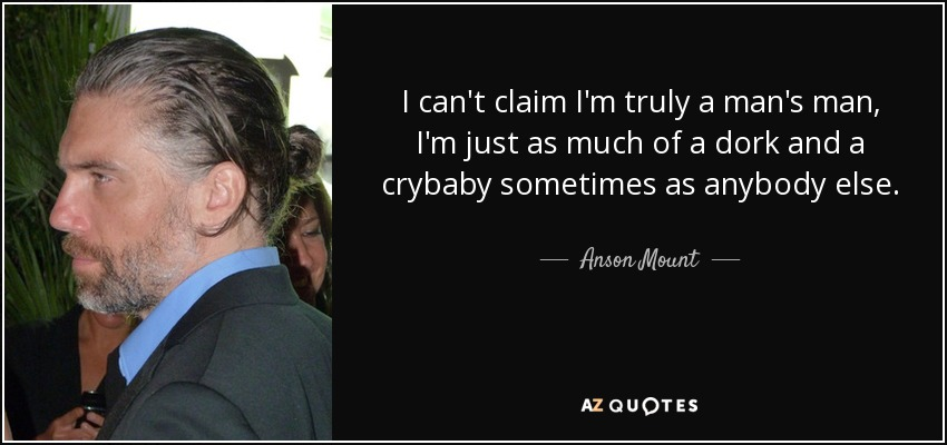 I can't claim I'm truly a man's man, I'm just as much of a dork and a crybaby sometimes as anybody else. - Anson Mount