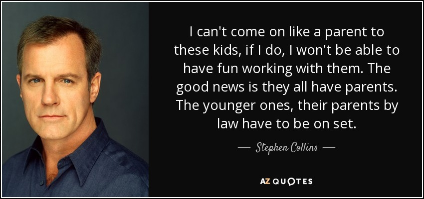 I can't come on like a parent to these kids, if I do, I won't be able to have fun working with them. The good news is they all have parents. The younger ones, their parents by law have to be on set. - Stephen Collins