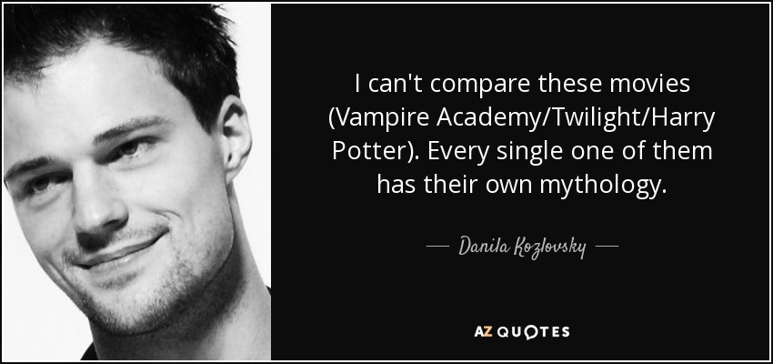 I can't compare these movies (Vampire Academy/Twilight/Harry Potter). Every single one of them has their own mythology. - Danila Kozlovsky