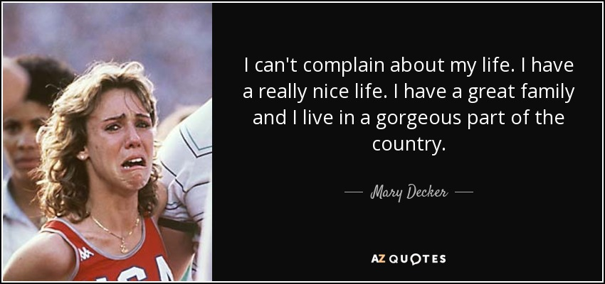 I can't complain about my life. I have a really nice life. I have a great family and I live in a gorgeous part of the country. - Mary Decker