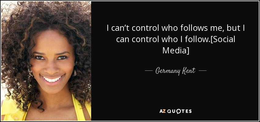 I can't control who follows me, but I can control who I follow.[Social Media] - Germany Kent